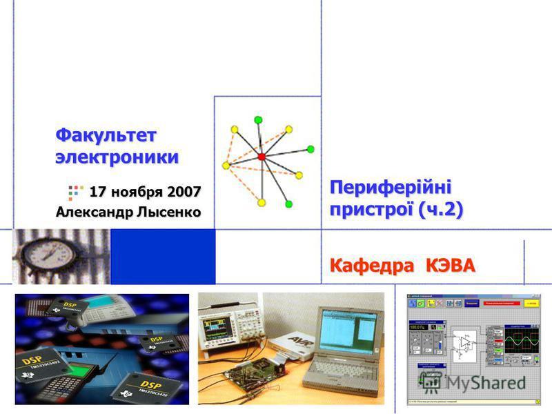 Кафедра КЭВА 17 ноября 2007 Александр Лысенко Факультет электроники Периферійні пристрої (ч.2)