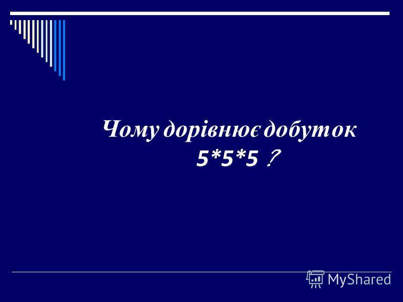 Чому дорівнює добуток 5*5*5 ?