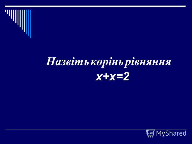 Назвіть корінь рівняння х+х=2