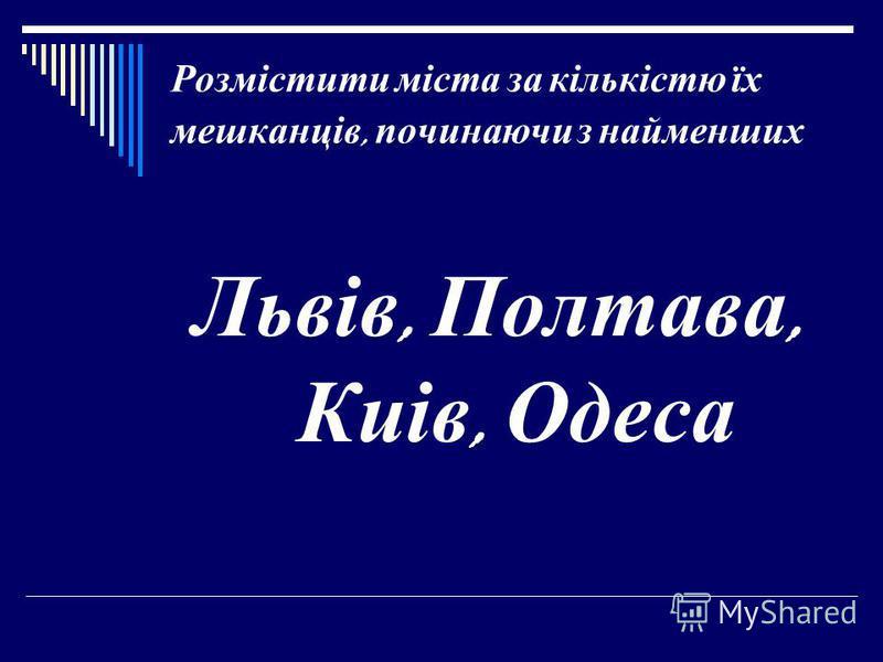Розмістити міста за кількістю їх мешканців, починаючи з найменших Львів, Полтава, Киів, Одеса
