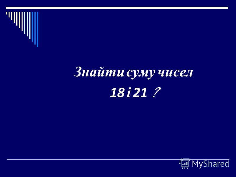 Знайти суму чисел 18 і 21 ?
