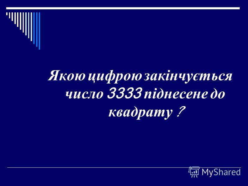 Якою цифрою закінчується число 3333 піднесене до квадрату ?