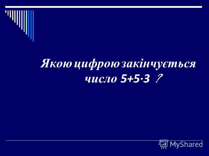 Якою цифрою закінчується число 5+53 ?