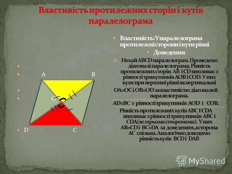 АВ = СD и 3 = 4 АО = ОС і ВО = ОD (за умовою) 1= 2 (як вертикальні ) В А С D O 3 1 Дано: АВСD - чотирикутник Довести: ABCD - паралелограм Доведення: розглянемо АОВ і СОD, АВ l l СD ( за ознакою паралельності прямих ) АОВ = СОD (за 1 ознакою рівності