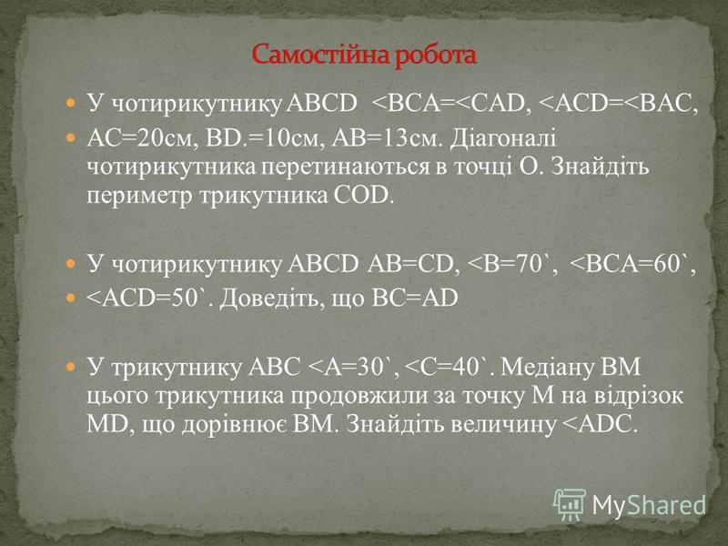 A BC D O K M Розвязання: за властивістю паралелограма ВО = ОD,ОD, ВОМ = КОD – вертикальні МВО = DОК – внутрішні різносторонні при паралельних прямих ВМ и DК і січній ВD OMB = OKD (за стороною і двома прилеглими кутами). Довести, що OMB = OKD