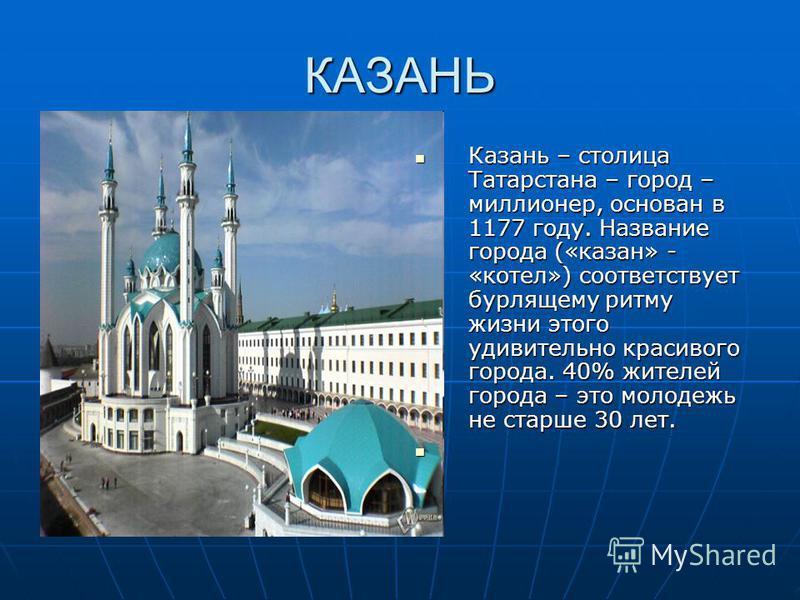 КАЗАНЬ Казань – столица Татарстана – город – миллионер, основан в 1177 году. Название города («казан» - «котел») соответствует бурлящему ритму жизни этого удивительно красивого города. 40% жителей города – это молодежь не старше 30 лет. Казань – стол