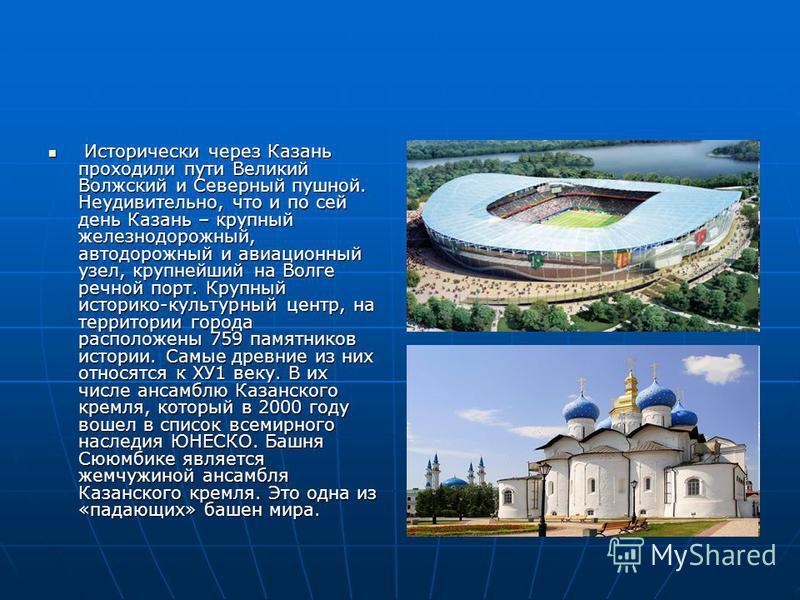 Исторически через Казань проходили пути Великий Волжский и Северный пушной. Неудивительно, что и по сей день Казань – крупный железнодорожный, автодорожный и авиационный узел, крупнейший на Волге речной порт. Крупный историко-культурный центр, на тер