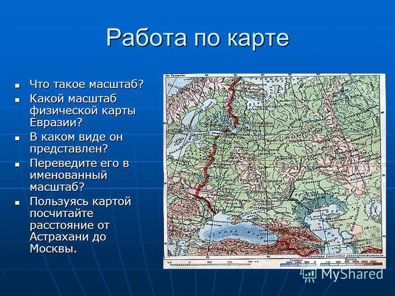 Работа по карте Что такое масштаб? Что такое масштаб? Какой масштаб физической карты Евразии? Какой масштаб физической карты Евразии? В каком виде он представлен? В каком виде он представлен? Переведите его в именованный масштаб? Переведите его в име