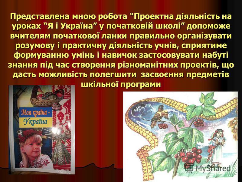 Представлена мною робота Проектна діяльність на уроках Я і Україна у початковій школі допоможе вчителям початкової ланки правильно організувати розумову і практичну діяльність учнів, сприятиме формуванню умінь і навичок застосовувати набуті знання пі