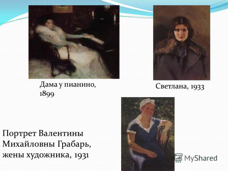 Дама у пианино, 1899 Светлана, 1933 Портрет Валентины Михайловны Грабарь, жены художника, 1931