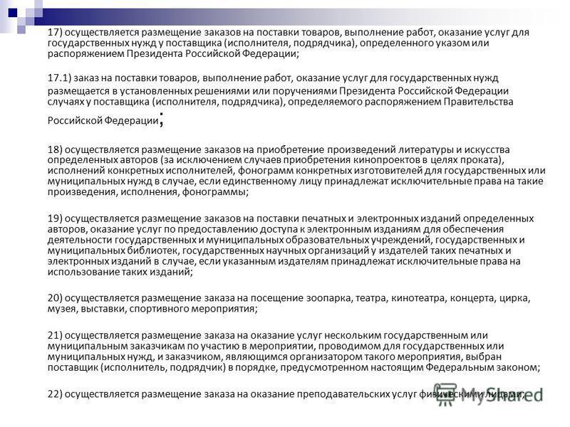 17) осуществляется размещение заказов на поставки товаров, выполнение работ, оказание услуг для государственных нужд у поставщика (исполнителя, подрядчика), определенного указом или распоряжением Президента Российской Федерации; 17.1) заказ на постав