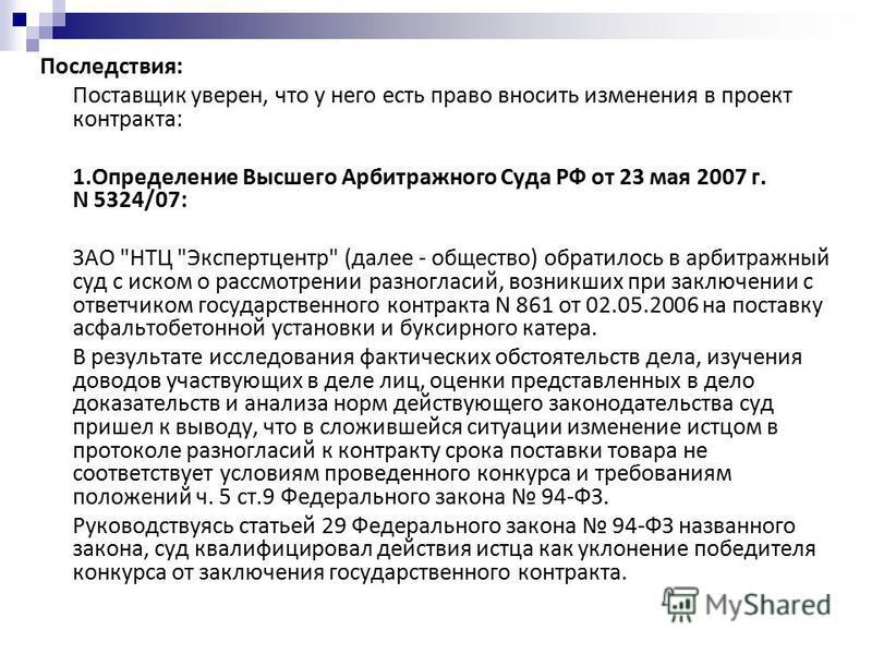 Последствия: Поставщик уверен, что у него есть право вносить изменения в проект контракта: 1. Определение Высшего Арбитражного Суда РФ от 23 мая 2007 г. N 5324/07: ЗАО