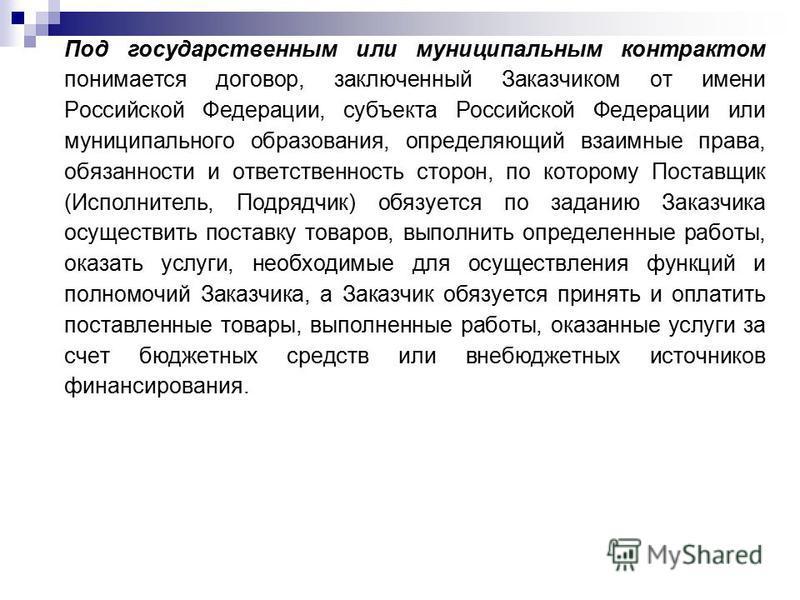 Под государственным или муниципальным контрактом понимается договор, заключенный Заказчиком от имени Российской Федерации, субъекта Российской Федерации или муниципального образования, определяющий взаимные права, обязанности и ответственность сторон