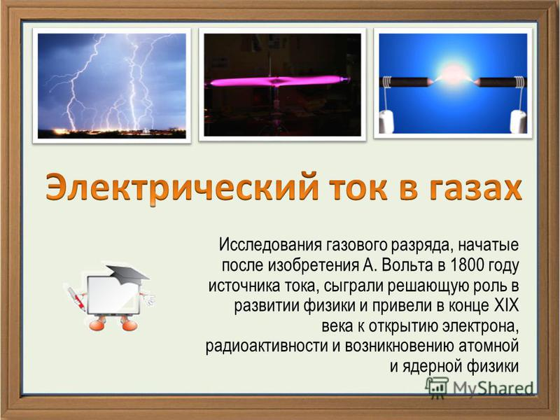 Исследования газового разряда, начатые после изобретения А. Вольта в 1800 году источника тока, сыграли решающую роль в развитии физики и привели в конце XIX века к открытию электрона, радиоактивности и возникновению атомной и ядерной физики