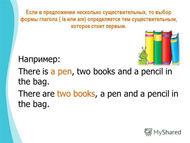 Если в предложении несколько существительных, то выбор формы глагола ( is или are) определяется тем существительным, которое стоит первым. Например: There is a pen, two books and a pencil in the bag. There are two books, a pen and a pencil in the bag