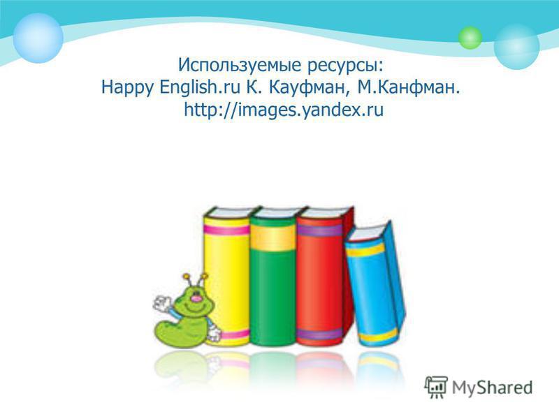 Используемые ресурсы: Happy English.ru К. Кауфман, М.Канфман. http://images.yandex.ru