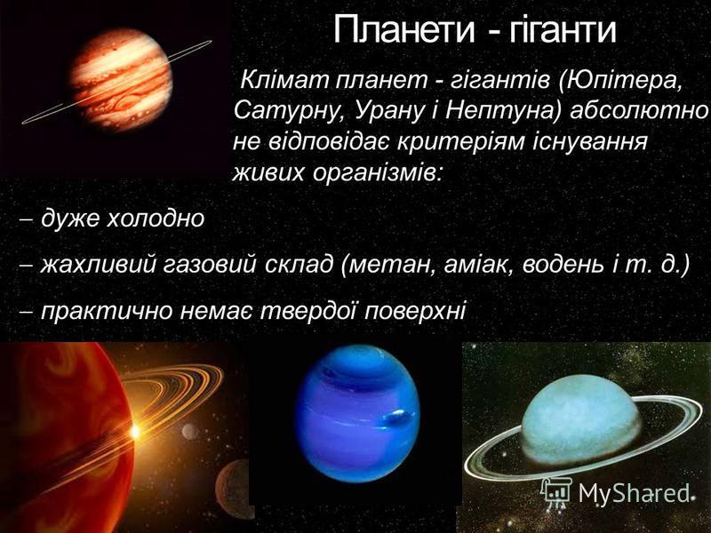 Планети - гіганти Клімат планет - гігантів (Юпітера, Сатурну, Урану і Нептуна) абсолютно не відповідає критеріям існування живих організмів: дуже холодно жахливий газовий склад (метан, аміак, водень і т. д.) практично немає твердої поверхні