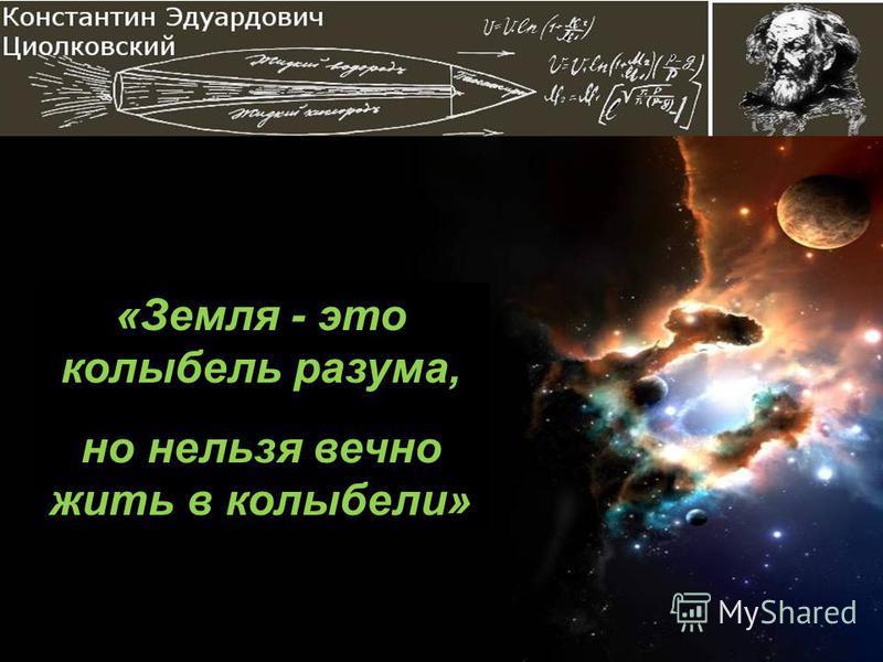 «Земля - это колыбель разума, но нельзя вечно жить в колыбели»