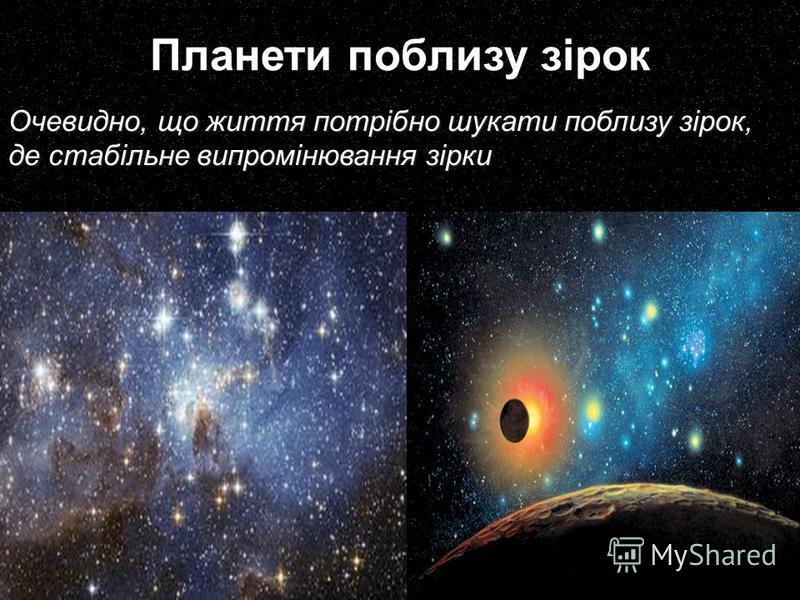 Планети поблизу зірок Очевидно, що життя потрібно шукати поблизу зірок, де стабільне випромінювання зірки