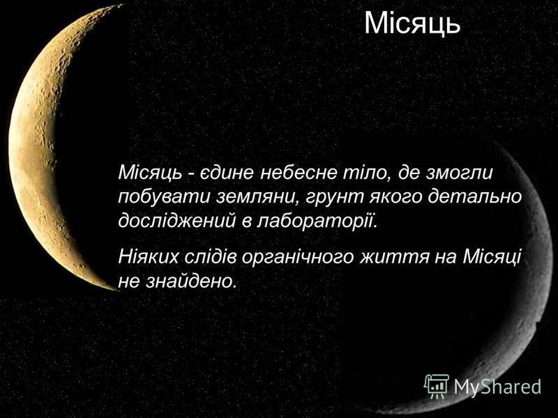 Місяць - єдине небесне тіло, де змогли побувати земляни, грунт якого детально досліджений в лабораторії. Ніяких слідів органічного життя на Місяці не знайдено. Місяць