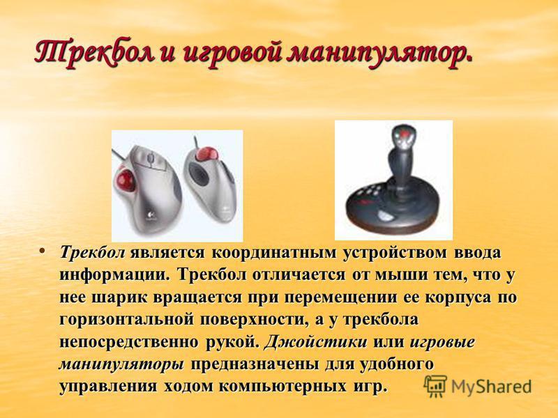 Трекбол и игровой манипулятор. Трекбол является координатным устройством ввода информации. Трекбол отличается от мыши тем, что у нее шарик вращается при перемещении ее корпуса по горизонтальной поверхности, а у трекбола непосредственно рукой. Джойсти