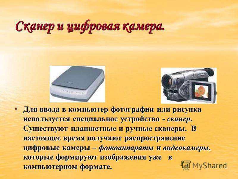 Сканер и цифровая камера. Для ввода в компьютер фотографии или рисунка используется специальное устройство - сканер. Существуют планшетные и ручные сканеры. В настоящее время получают распространение цифровые камеры – фотоаппараты и видеокамеры, кото