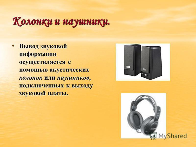 Колонки и наушники. Вывод звуковой информации осуществляется с помощью акустических колонок или наушников, подключенных к выходу звуковой платы. Вывод звуковой информации осуществляется с помощью акустических колонок или наушников, подключенных к вых