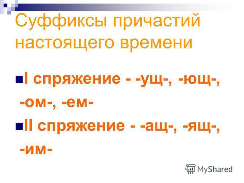 Суффиксы причастий настоящего времени I спряжение - -ущ-, -ющ-, -ом-, -ем- II спряжение - -ащ-, -ящ-, -им-