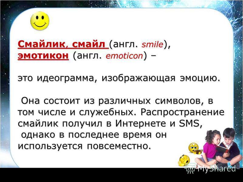 Смайлик, смайл (англ. smile ), эмотикон (англ. emoticon ) – это идеограмма, изображающая эмоцию. Она состоит из различных символов, в том числе и служебных. Распространение смайлик получил в Интернете и SMS, Она состоит из различных символов, в том ч