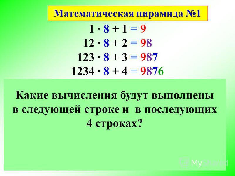 1 8 + 1 = 9 12 8 + 2 = 98 123 8 + 3 = 987 1234 8 + 4 = 9876 12345 8 + 5 = 987 65 123456 8 + 6 = 987654 1234567 8 + 7 = 9876543 12345678 8 + 8 = 98765432 123456789 8 + 9 = 987654321 Математика - это красота и чудо в чистом виде. Математическая пирамид