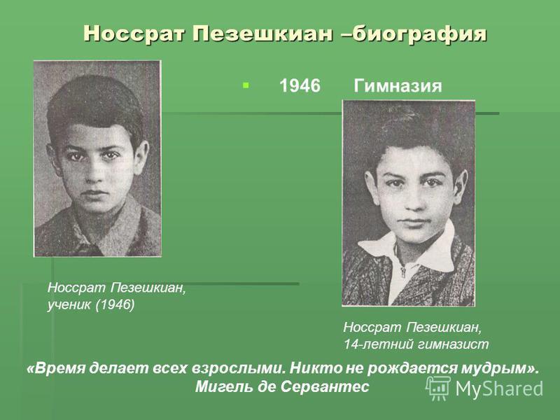 Носсрат Пезешкиан –биография 1946Гимназия Носсрат Пезешкиан, ученик (1946) Носсрат Пезешкиан, 14-летний гимназист «Время делает всех взрослыми. Никто не рождается мудрым». Мигель де Сервантес