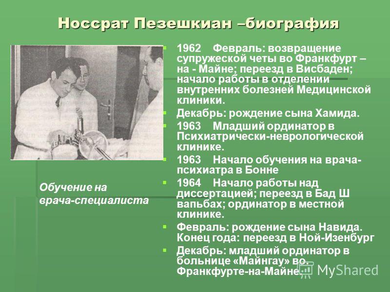 Носсрат Пезешкиан –биография 1962 Февраль: возвращение супружеской четы во Франкфурт – на - Майне; переезд в Висбаден; начало работы в отделении внутренних болезней Медицинской клиники. Декабрь: рождение сына Хамида. 1963 Младший ординатор в Психиатр