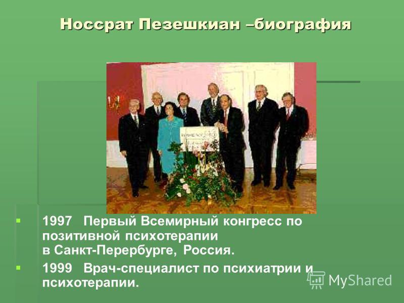 Носсрат Пезешкиан –биография 1997 Первый Всемирный конгресс по позитивной психотерапии в Санкт-Перербурге, Россия. 1999 Врач-специалист по психиатрии и психотерапии.