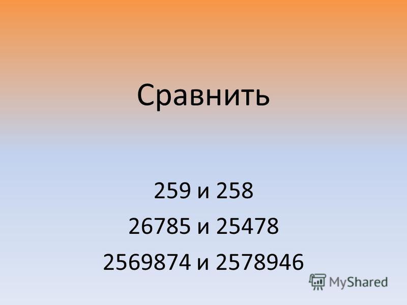 Сравнить 259 и 258 26785 и 25478 2569874 и 2578946