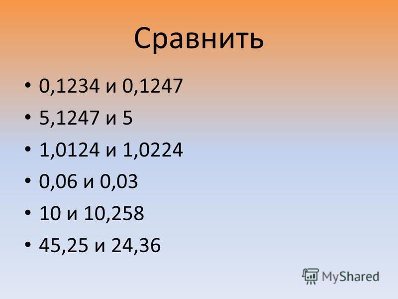 Сравнить 0,1234 и 0,1247 5,1247 и 5 1,0124 и 1,0224 0,06 и 0,03 10 и 10,258 45,25 и 24,36