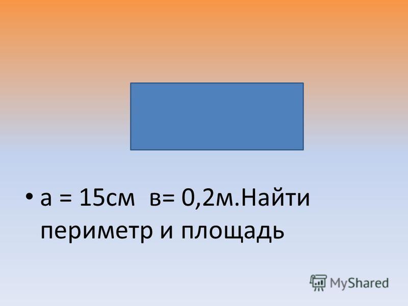 а = 15 см в= 0,2 м.Найти периметр и площадь