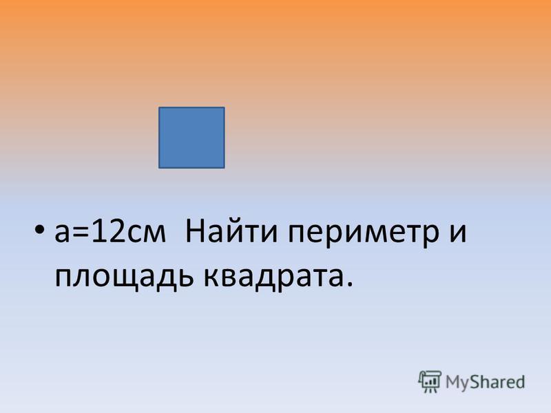 а=12 см Найти периметр и площадь квадрата.