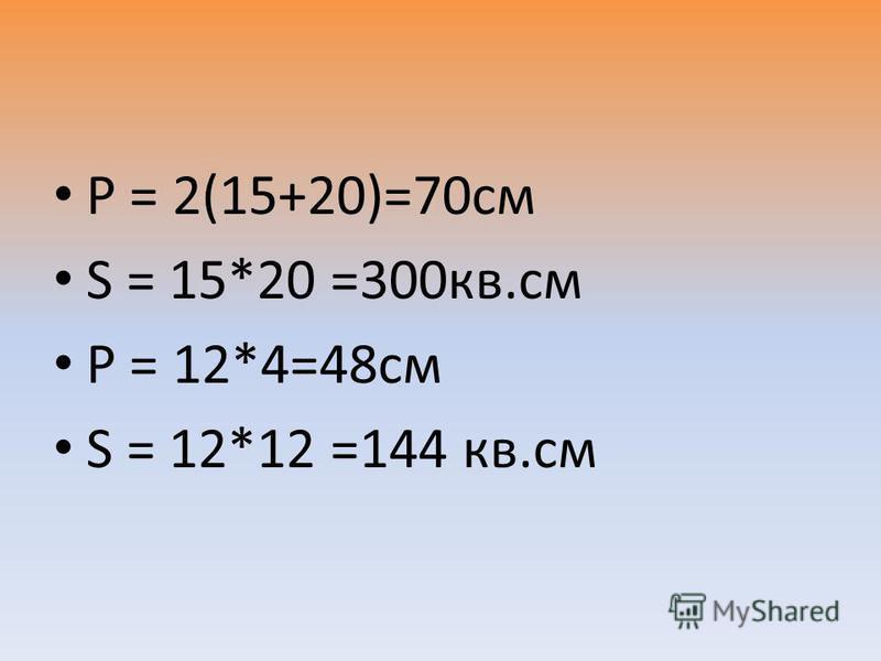 Р = 2(15+20)=70 см S = 15*20 =300 кв.см Р = 12*4=48 см S = 12*12 =144 кв.см