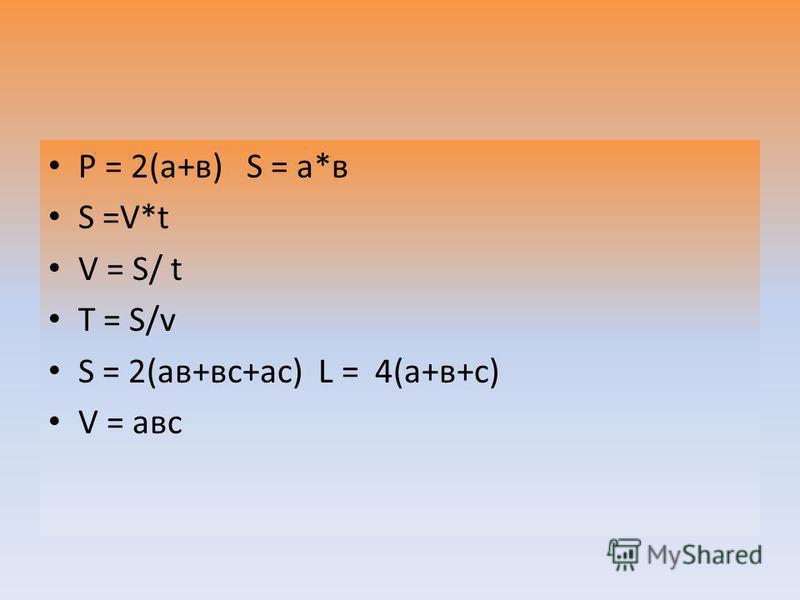 Р = 2(а+в) S = а*в S =V*t V = S/ t T = S/v S = 2(ав+вс+ас) L = 4(а+в+с) V = авс