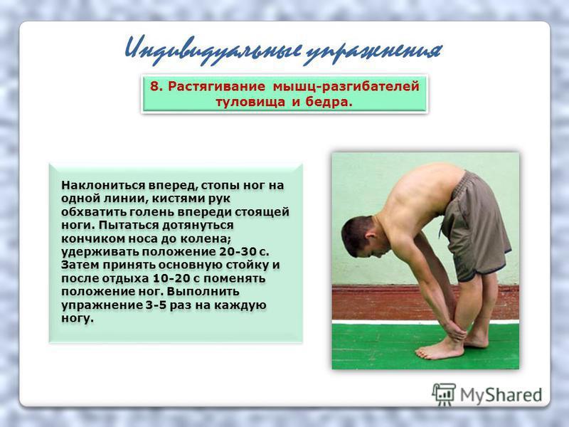 Индивидуальные упражнения Наклониться вперед, стопы ног на одной линии, кистями рук обхватить голень впереди стоящей ноги. Пытаться дотянуться кончиком носа до колена; удерживать положение 20-30 с. Затем принять основную стойку и после отдыха 10-20 с