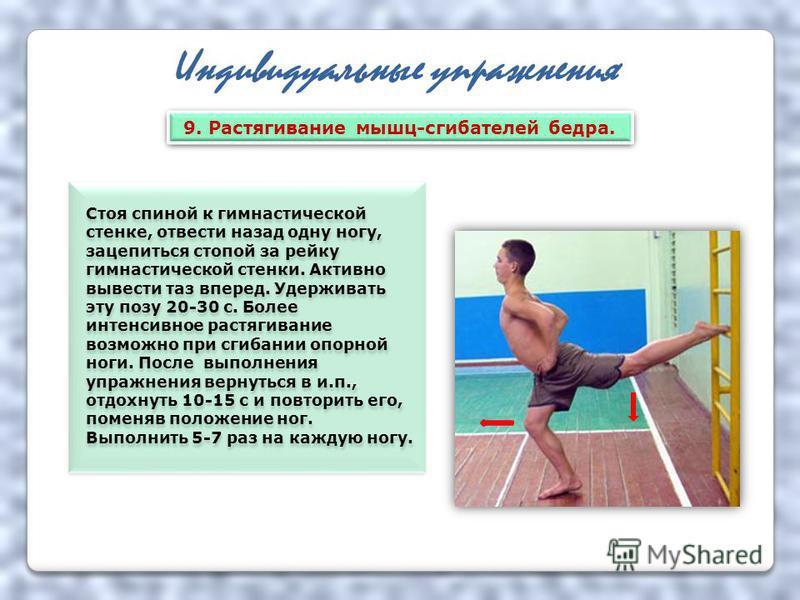 Индивидуальные упражнения Стоя спиной к гимнастической стенке, отвести назад одну ногу, зацепиться стопой за рейку гимнастической стенки. Активно вывести таз вперед. Удерживать эту позу 20-30 с. Более интенсивное растягивание возможно при сгибании оп