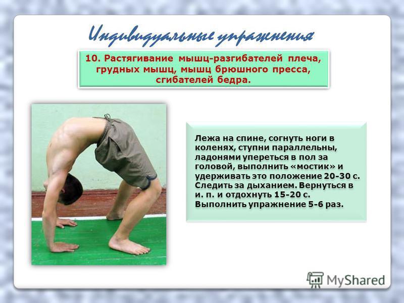 Индивидуальные упражнения Лежа на спине, согнуть ноги в коленях, ступни параллельны, ладонями упереться в пол за головой, выполнить «мостик» и удерживать это положение 20-30 с. Следить за дыханием. Вернуться в и. п. и отдохнуть 15-20 с. Выполнить упр
