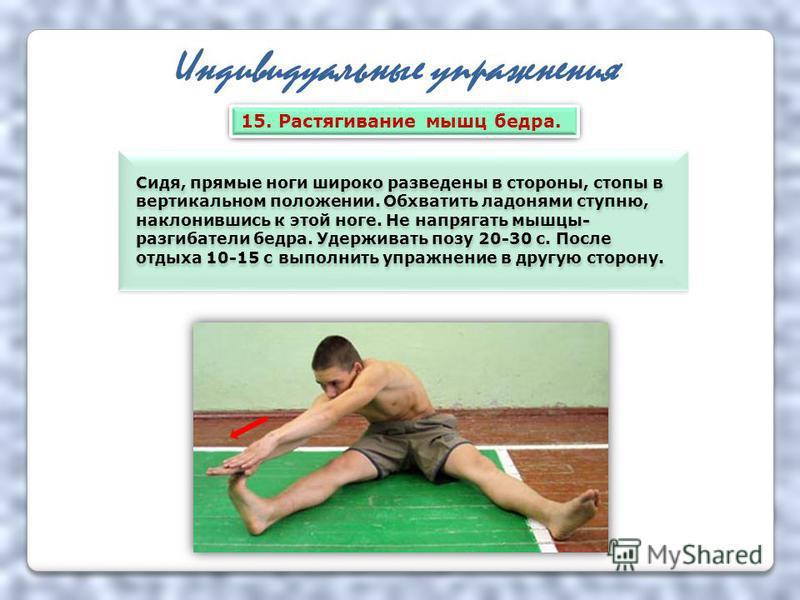 Индивидуальные упражнения Сидя, прямые ноги широко разведены в стороны, стопы в вертикальном положении. Обхватить ладонями ступню, наклонившись к этой ноге. Не напрягать мышцы- разгибатели бедра. Удерживать позу 20-30 с. После отдыха 10-15 с выполнит