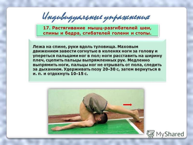 Индивидуальные упражнения Лежа на спине, руки вдоль туловища. Маховым движением завести согнутые в коленях ноги за голову и упереться пальцами ног в пол; ноги расставить на ширину плеч, сцепить пальцы выпрямленных рук. Медленно выпрямить ноги, пальцы