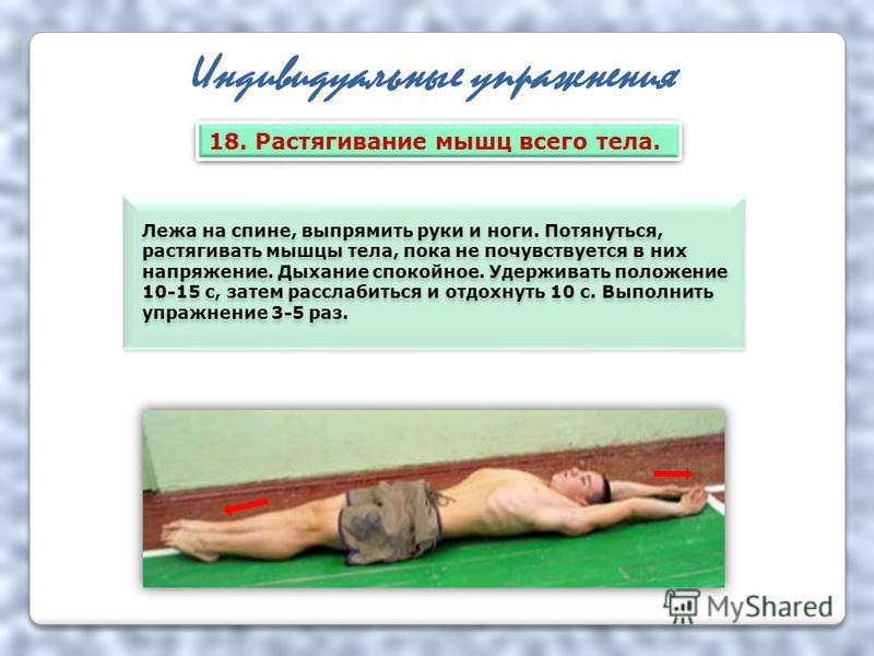 Индивидуальные упражнения Лежа на спине, выпрямить руки и ноги. Потянуться, растягивать мышцы тела, пока не почувствуется в них напряжение. Дыхание спокойное. Удерживать положение 10-15 с, затем расслабиться и отдохнуть 10 с. Выполнить упражнение 3-5