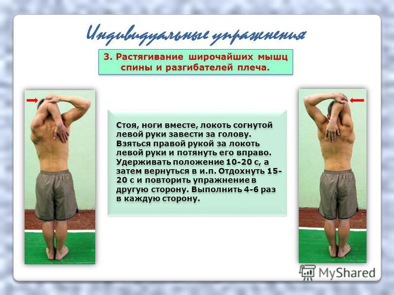 Индивидуальные упражнения Стоя, ноги вместе, локоть согнутой левой руки завести за голову. Взяться правой рукой за локоть левой руки и потянуть его вправо. Удерживать положение 10-20 с, а затем вернуться в и.п. Отдохнуть 15- 20 с и повторить упражнен