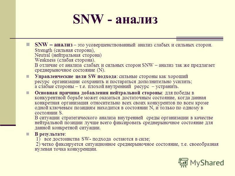 SNW - анализ SNW – анализ – это усовершенствованный анализ слабых и сильных сторон. Strength (сильная сторона), Neutral (нейтральная сторона) Weakness (слабая сторона). В отличие от анализа слабых и сильных сторон SNW – анализ так же предлагает средн