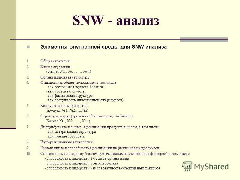 SNW - анализ Элементы внутренней среды для SNW анализа 1. Общая стратегия 2. Бизнес стратегии (бизнес 1, 2, …., n) 3. Организационная структура 4. Финансы как общее положение, в том числе - как состояние текущего баланса, - как уровень бухучета, - ка