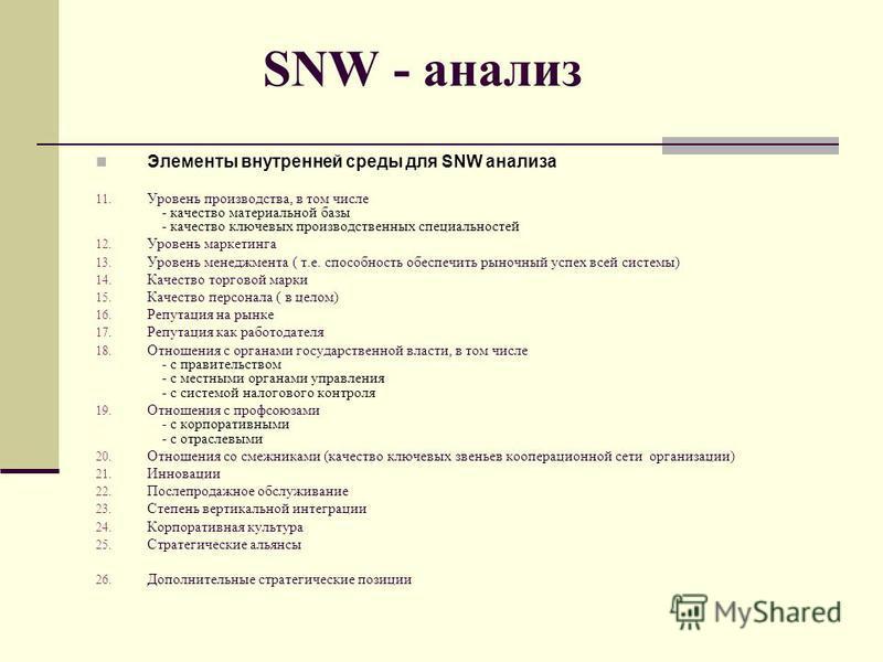 SNW - анализ Элементы внутренней среды для SNW анализа 11. Уровень производства, в том числе - качество материальной базы - качество ключевых производственных специальностей 12. Уровень маркетинга 13. Уровень менеджмента ( т.е. способность обеспечить