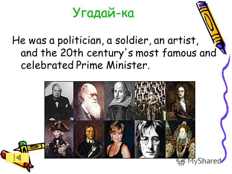 Угадай-ка He was a politician, a soldier, an artist, and the 20th century's most famous and celebrated Prime Minister.